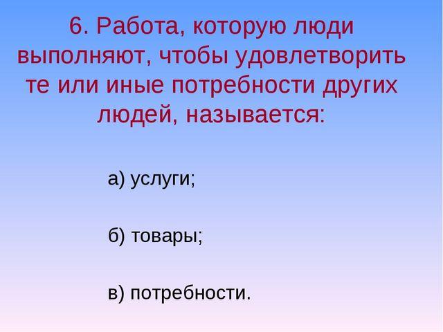 6. Работа, которую люди выполняют, чтобы удовлетворить те или иные потребност...