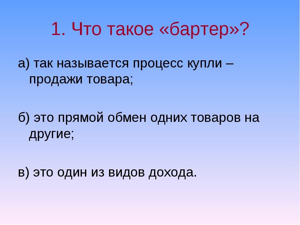 1. Что такое «бартер»? а) так называется процесс купли – продажи товара; б) э...