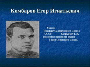 Комбаров Егор Игнатьевич Указом Президиума Верховного Совета СССР Комбарову Е