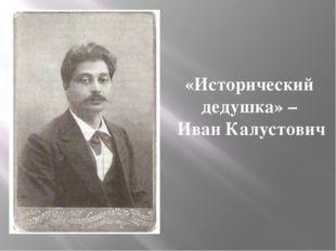 «Исторический дедушка» – Иван Калустович