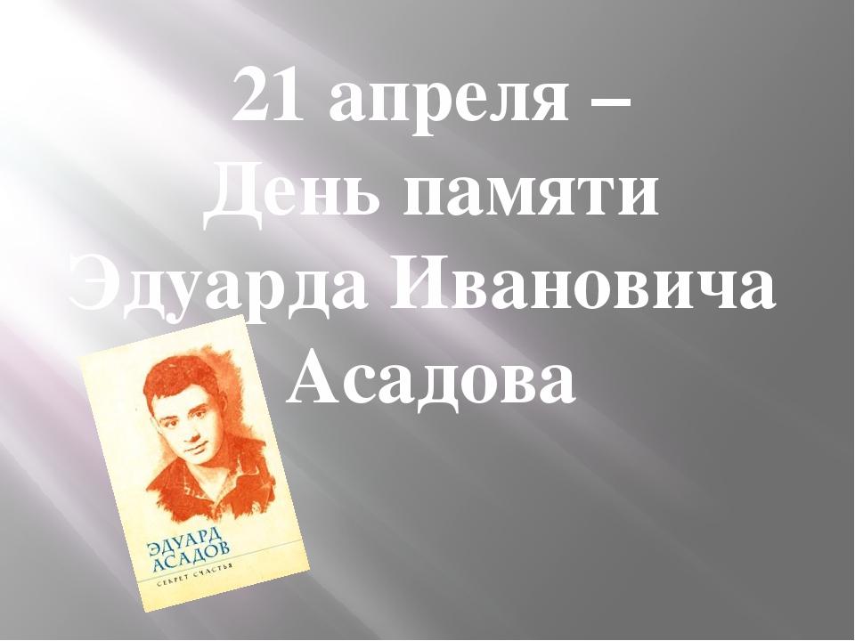 21 апреля – День памяти Эдуарда Ивановича Асадова