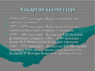 Атқарған қызметтері 1973 – 1977 жылдары - Қарметкомбинаттың партком хатшысы.