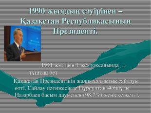 1990 жылдың сәуірінен – Қазақстан Республикасының Президенті. 1991 жылдың 1 ж