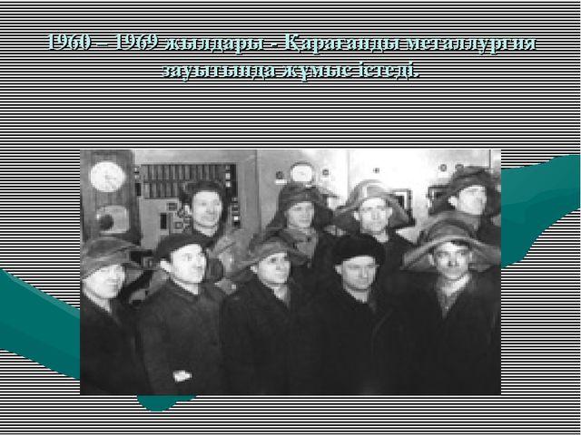 1960 – 1969 жылдары - Қарағанды металлургия зауытында жұмыс істеді.