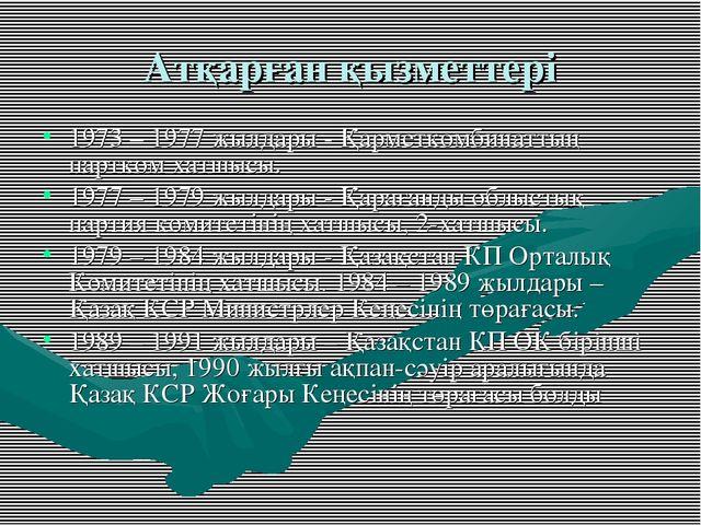 Атқарған қызметтері 1973 – 1977 жылдары - Қарметкомбинаттың партком хатшысы....