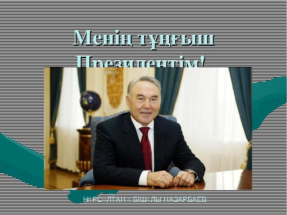 Менің тұңғыш Президентім! НҰРСҰЛТАН ӘБІШҰЛЫ НАЗАРБАЕВ