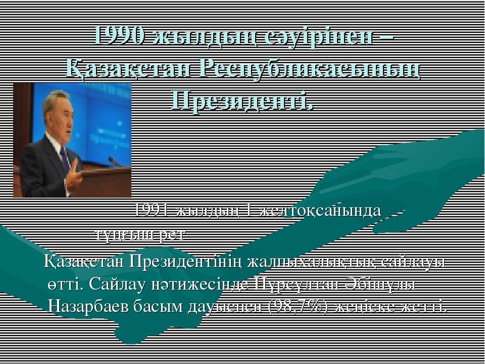 1990 жылдың сәуірінен – Қазақстан Республикасының Президенті. 1991 жылдың 1 ж...