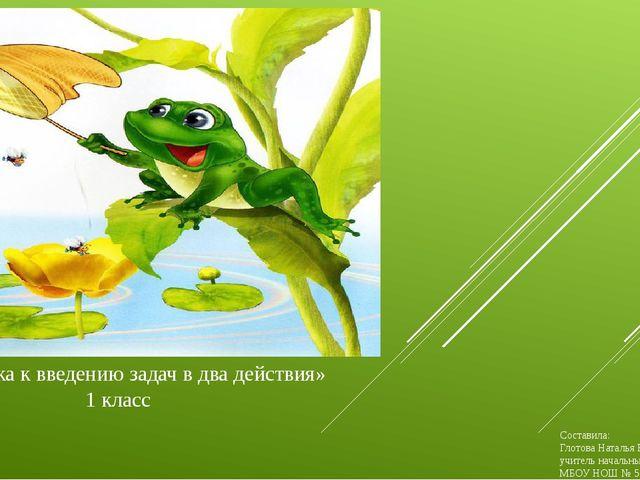 «Подготовка к введению задач в два действия» 1 класс Составила: Глотова Ната...