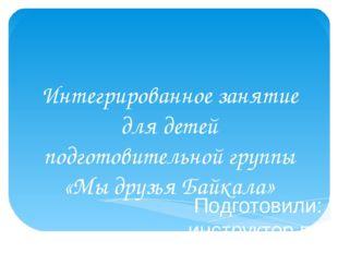 Интегрированное занятие для детей подготовительной группы «Мы друзья Байкала»
