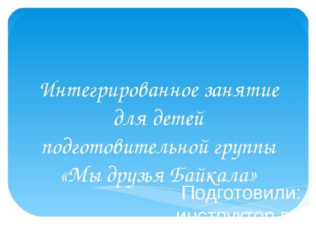 Интегрированное занятие для детей подготовительной группы «Мы друзья Байкала»...