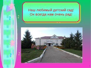 Наш любимый детский сад! Он всегда нам очень рад! *