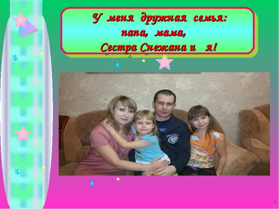 У меня дружная семья: папа, мама, Сестра Снежана и я! *