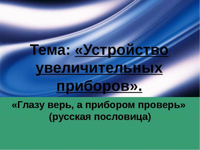 Тема: «Устройство увеличительных приборов». «Глазу верь, а прибором проверь»...