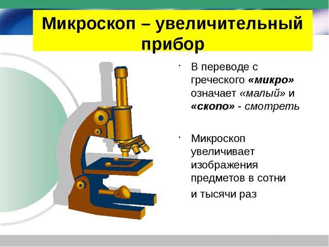 Микроскоп – увеличительный прибор В переводе с греческого «микро» означает «м...