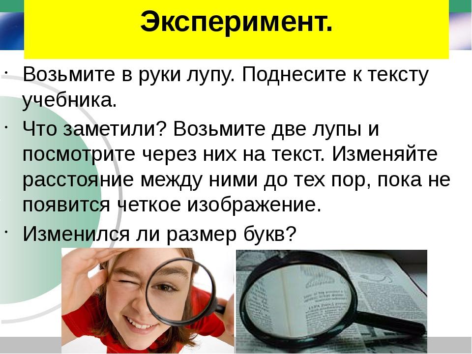Эксперимент. Возьмите в руки лупу. Поднесите к тексту учебника. Что заметили?...