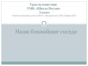 Наши ближайшие соседи Урок-путешествие УМК «Школа России» 3 класс Учитель нач