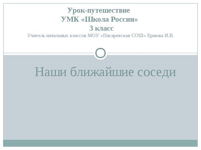 Наши ближайшие соседи Урок-путешествие УМК «Школа России» 3 класс Учитель нач...