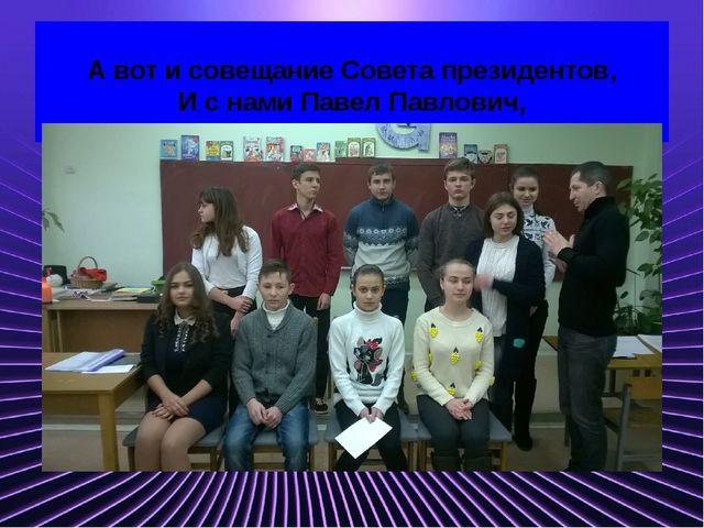 А вот и совещание Совета президентов, И с нами Павел Павлович, Мы ждем аплод...