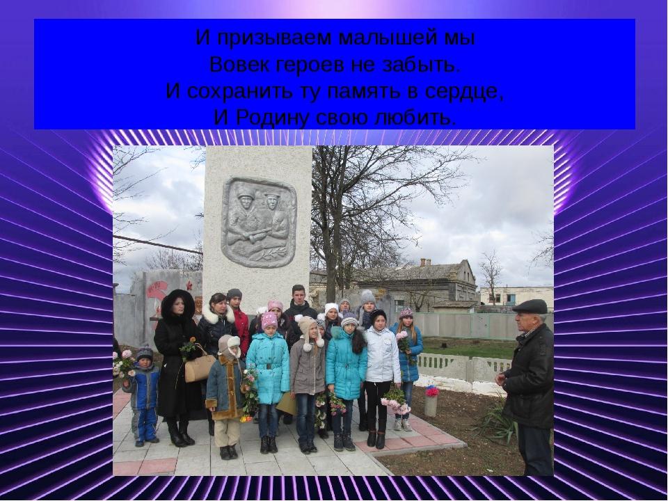 И призываем малышей мы Вовек героев не забыть. И сохранить ту память в сердце...