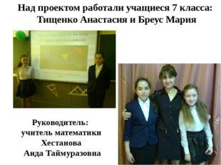 Над проектом работали учащиеся 7 класса: Тищенко Анастасия и Бреус Мария Руко