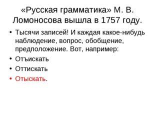 «Русская грамматика» М. В. Ломоносова вышла в 1757 году. Тысячи записей! И ка