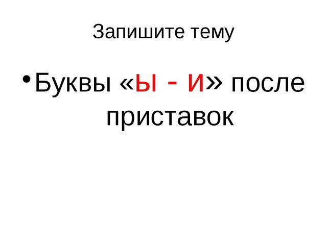 Запишите тему Буквы «ы - и» после приставок
