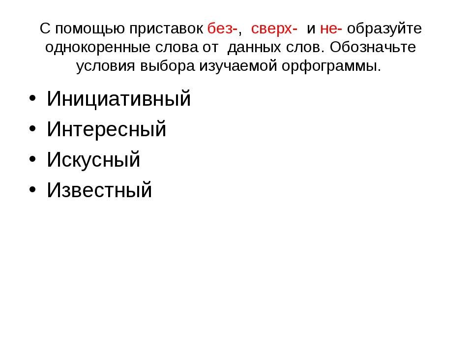 С помощью приставок без-, сверх- и не- образуйте однокоренные слова от данных...