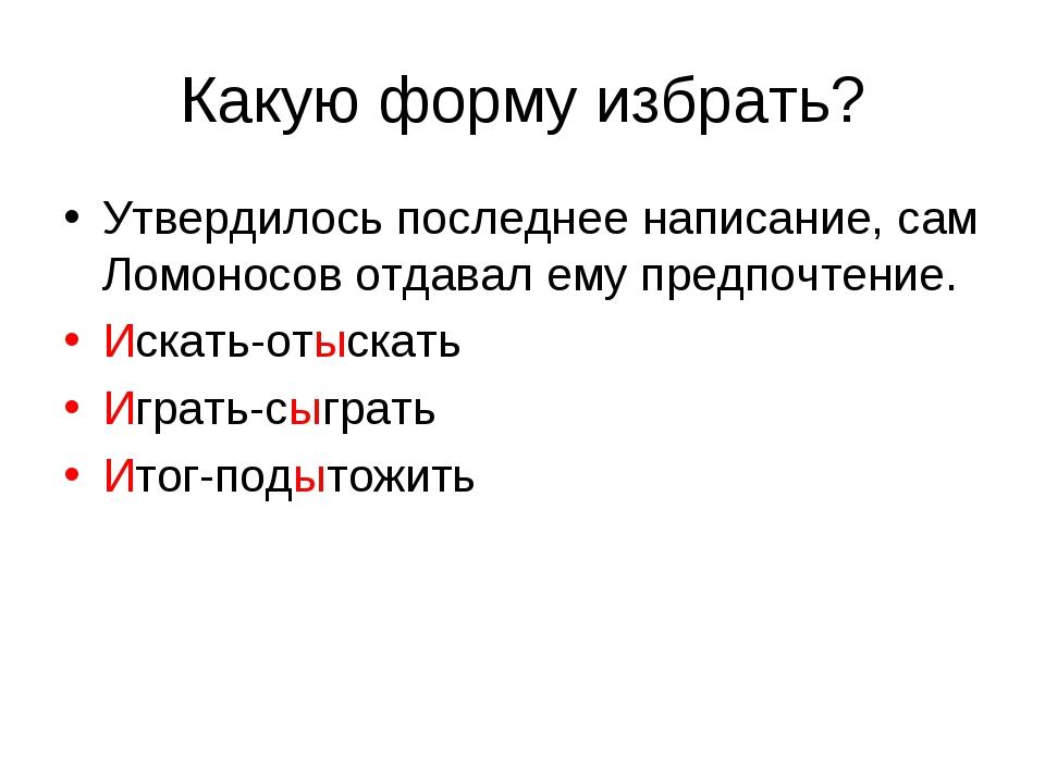 Какую форму избрать? Утвердилось последнее написание, сам Ломоносов отдавал е...