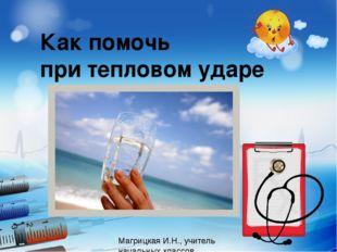 Как помочь при тепловом ударе Магрицкая И.Н., учитель начальных классов