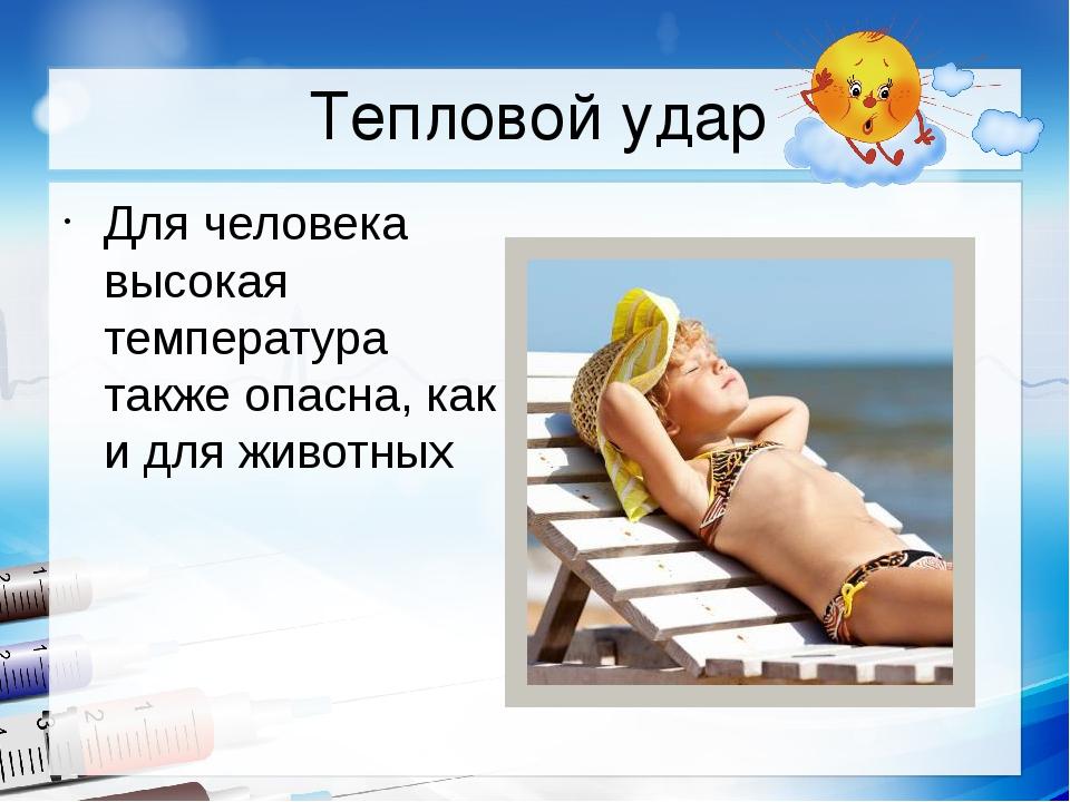 Тепловой удар Для человека высокая температура также опасна, как и для животных