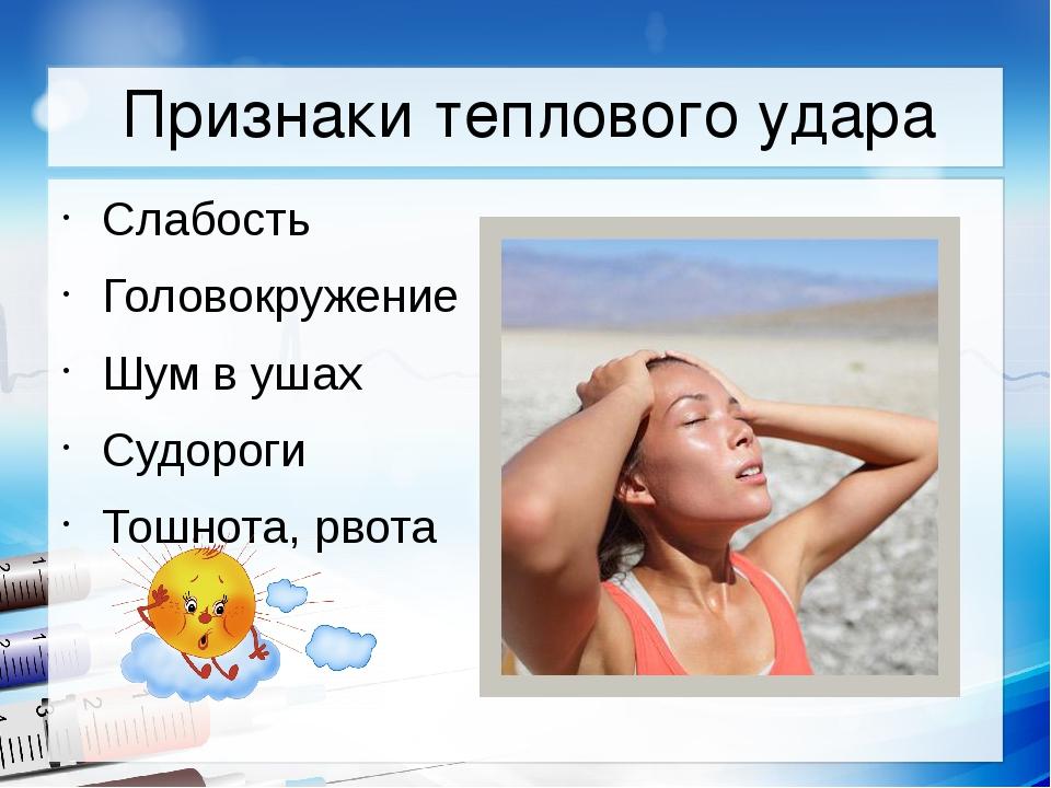 Признаки теплового удара Слабость Головокружение Шум в ушах Судороги Тошнота,...