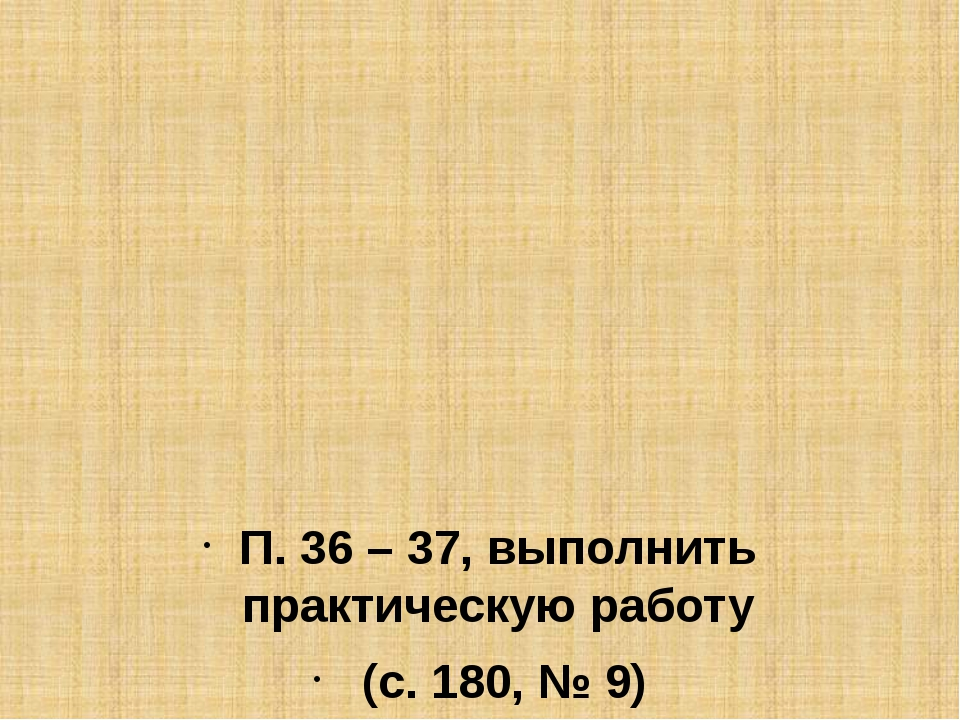 П. 36 – 37, выполнить практическую работу (с. 180, № 9)