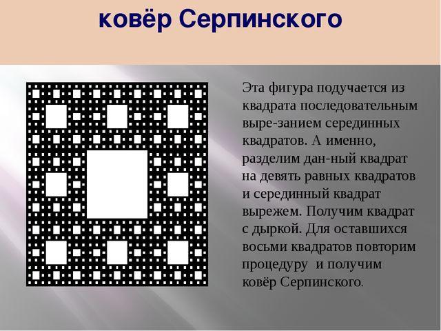 ковёр Серпинского Эта фигура подучается из квадрата последовательным вырезан...