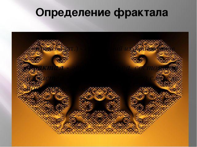 Определение фрактала «fractus»(лат.) - состоящий из фрагментов  Фрактал - э...