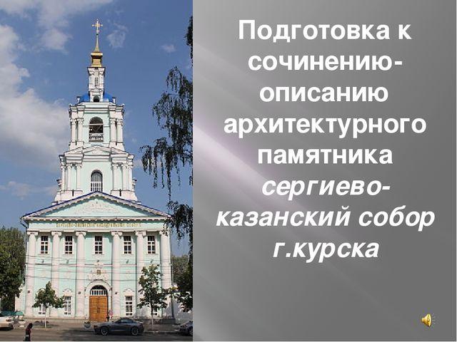 Подготовка к сочинению-описанию архитектурного памятника сергиево-казанский с...