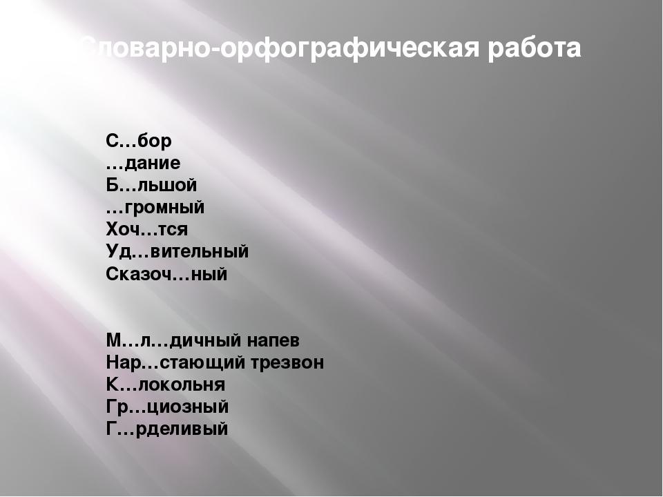 Словарно-орфографическая работа С…бор …дание Б…льшой …громный Хоч…тся Уд…вите...