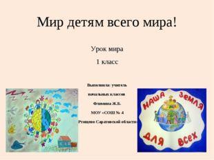 Мир детям всего мира! Урок мира 1 класс Выполнила: учитель начальных классов