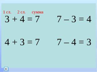 3 + 4 = 7 7 – 3 = 4 4 + 3 = 7 7 – 4 = 3 1 сл. 2 сл. сумма К