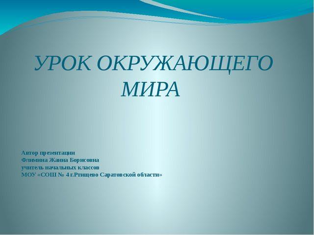 УРОК ОКРУЖАЮЩЕГО МИРА Автор презентации Флимина Жанна Борисовна учитель начал...