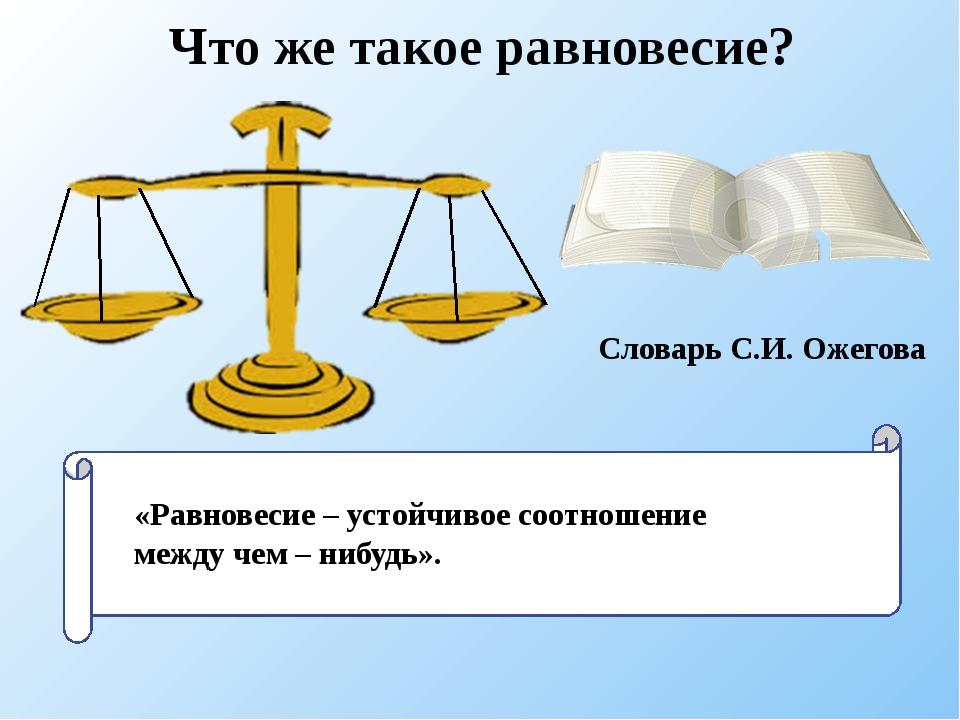 «Р «Равновесие – устойчивое соотношение между чем – нибудь». Словарь С.И. Оже...