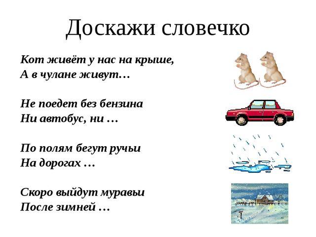 Доскажи словечко Кот живёт у нас на крыше, А в чулане живут… Не поедет без бе...