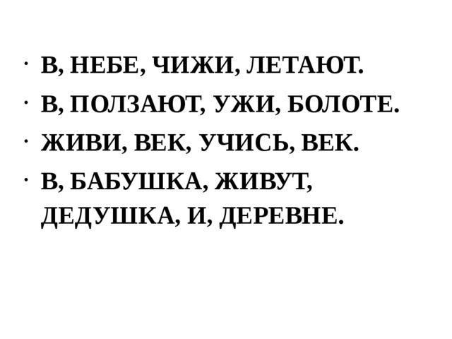 В, НЕБЕ, ЧИЖИ, ЛЕТАЮТ. В, ПОЛЗАЮТ, УЖИ, БОЛОТЕ. ЖИВИ, ВЕК, УЧИСЬ, ВЕК. В, БАБ...