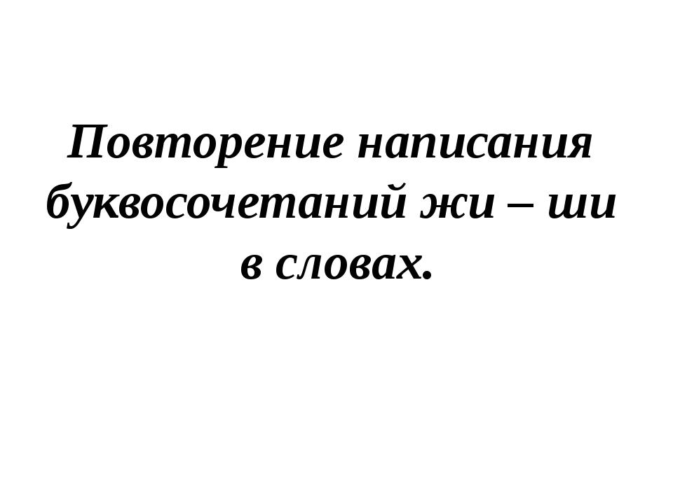 Повторение написания буквосочетаний жи – ши в словах.