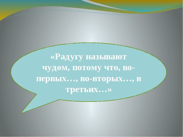 «Радугу называют чудом, потому что, во-первых…, во-вторых…, в третьих…»