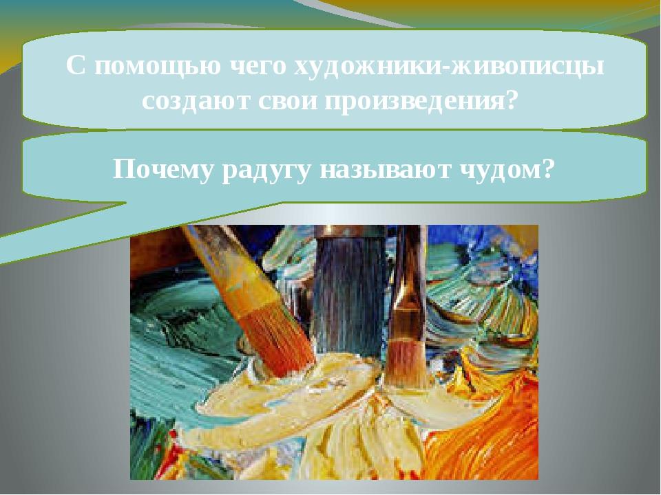 С помощью чего художники-живописцы создают свои произведения? Почему радугу...
