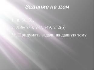 Задание на дом 1. п.30, 31. 2.№№ 733, 737, 749, 752(б) 3*.Придумать задач