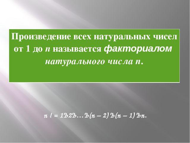 n ! = 1· 2· …· (n – 2) · (n – 1) · n. Произведение всех натуральных чисел от...