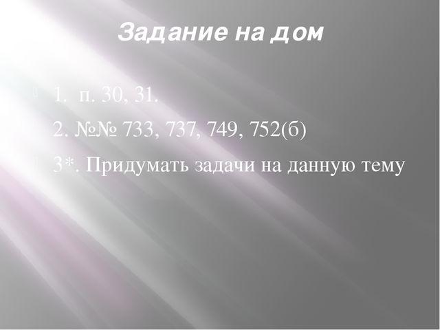 Задание на дом 1. п.30, 31. 2.№№ 733, 737, 749, 752(б) 3*.Придумать задач...