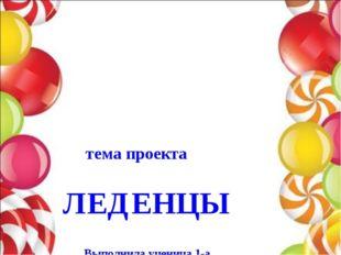 тема проекта ЛЕДЕНЦЫ Выполнила ученица 1-а Подцепилова Александра Руководите