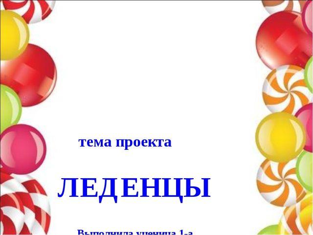 тема проекта ЛЕДЕНЦЫ Выполнила ученица 1-а Подцепилова Александра Руководите...